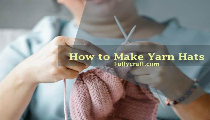 How to Make Yarn Hats