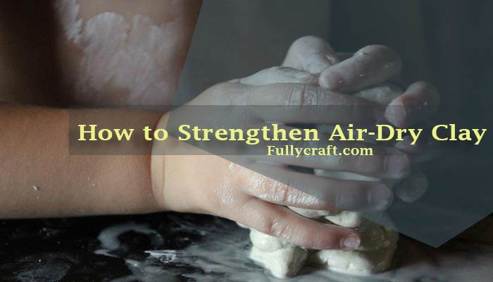 How to Strengthen Air Dry Clay