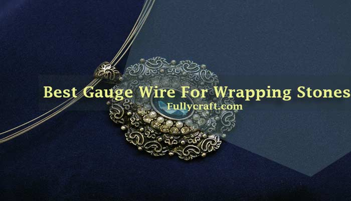 Best Gauge Wire For Wrapping Stones